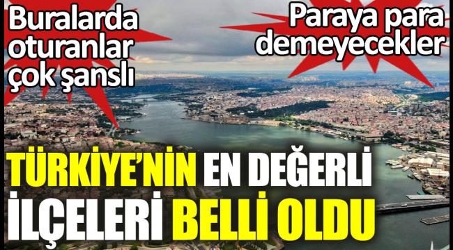 Türkiye'nin en değerli ilçeleri belli oldu.